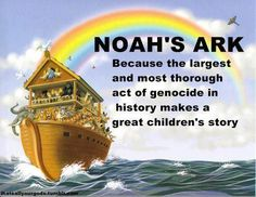 Noah's Ark. Because the largest and most thorough act of genocide in history makes a great children's story. Don't brainwash your kid. Teach them to think.