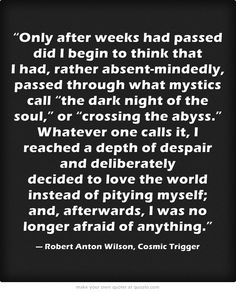 """""""...I reached a depth of despair and deliberately decided to love the world instead of pitying myself; and, afterwards, I was no longer afraid of anything."""" -Robert Anton Wilson"""