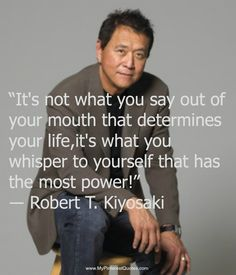 It's not what you say out of your mouth that determines your life, it's what you whisper to yourself that has the most power. #Quotes ~ Robert Kiyosaki