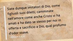 Siate dunque imitatori di Dio, come figliuoli suoi diletti; camminate nell'amore come anche Cristo vi ha amati e ha dato se stesso per noi in offerta e sacrificio a Dio, qual profumo d'odor soave. (Efesini 5:1,2)