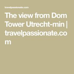 The view from Dom Tower Utrecht-min   travelpassionate.com