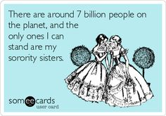 """There are around 7 billion people on the planet, and the only ones I can stand are my sorority sisters."""