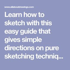 Learn how to sketch with this easy guide that gives simple directions on pure sketching techniques along with many great tips and examples.
