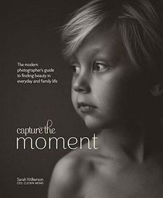 The Hardcover of the Capture the Moment: The Modern Photographer's Guide to Finding Beauty in Everyday and Family Life by Sarah Wilkerson at Barnes & Books For Moms, Good Books, Book Photography, Lifestyle Photography, Photography Tutorials, Modern Photographers, Photographer Needed, Family Photographer, Best Titles