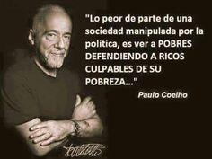 """""""Lo peor de parte de una sociedad manipulada por la política, es ver a POBRES DEFENDIENDO A RICOS CULPABLES DE SU POBREZA...""""                                        Paulo Coelho"""