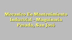 Mecanico En Mantenimiento Industrial - Maquinaria Pesada, San José