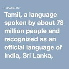 Tamil, a language spoken by about 78 million people and recognized as an official language of India, Sri Lanka, and Singapore, is the only classical language that has survived all the way through to the modern world. It is a member of the Dravidian language family, which includes a number of languages native mostly to southern and eastern India. Researchers have found inscriptions in Tamil dating back to the third century BCE, and it has been in continuous use ever since. Unlike Sanskrit…