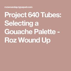 Project 640 Tubes: Selecting a Gouache Palette - Roz Wound Up