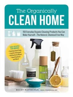The Organically Clean Home: 150 Everyday Organic Cleaning Products You Can Make Yourself: The, Chemical-F...