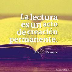 La lectura es un acto de creación permanente. Daniel Pennac (1944- ). Escritor francés.
