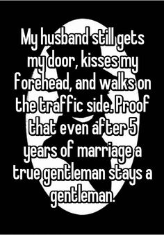 """My husband still gets my door, kisses my forehead, and walks on the traffic side. Proof that even after 5 years of marriage a true gentleman stays a gentleman."""