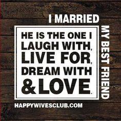 """I married my best friend. He is the one I laugh with, live for, dream with, and love."" -Unknown"