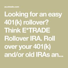 Looking for an easy 401(k) rollover? Think E*TRADE Rollover IRA. Roll over your 401(k) and/or old IRAs and get more investment options with E*TRADE.