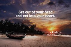 Get out of your head and get into your heart. Think less, feel more.  —Osho