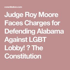 Judge Roy Moore Faces Charges for Defending Alabama Against LGBT Lobby! ⋆ The Constitution