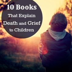 10 Books That Explain Death and Grief to Children - Actually a decent list, though I haven't read Maria Shriver's book about heaven...