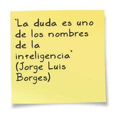 """""""La duda es uno de los nombres de la inteligencia"""" (Jorge Luis Borges)"""