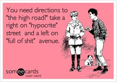 You need directions to 'the high road?' take a right on 'hypocrite' street and a left on 'full of shit' avenue.
