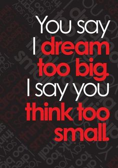 You say I dream too big. I say you think too small.