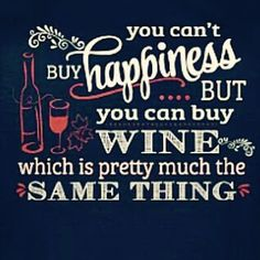 you can't buy happiness but you can buy wine which is pretty much the same thing :D