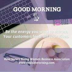 #GoodMorning - Be the energy ypu want to attract. Your customers feed off your vibes. www.realsistersrising.com