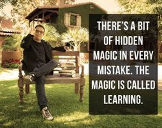 There's a bit of hidden magic in every mistake. The magic is called learning.