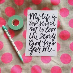 My life is too short not to love the story God has for me....great post to read about embracing life.