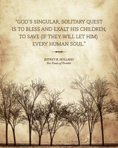"""God's singular solitary quest is to bless and exalt his children, to save (if they will let Him) every human soul.""-Jeffrey R. Holland in ""For Times of Trouble"""