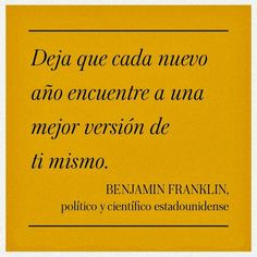 Deja que cada nuevo año encuentre a una mejor versión de ti mismo. #frases #citas #BenjaminFranklin