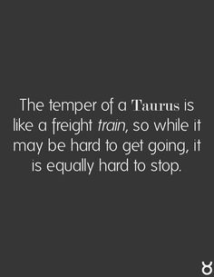 ❤ The temper of a #Taurus is like a freight train, so while it may be hard to get going, it is equally hard to stop.