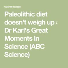 Paleolithic diet doesn't weigh up › Dr Karl's Great Moments In Science (ABC Science)