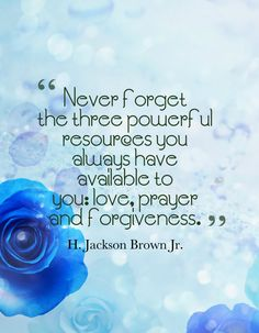 Never forget the three powerful resources you always have available to you: love, prayer and forgiveness.-H. Jackson Brown Jr.