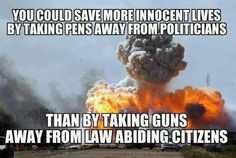 You could save more lives by taking pens away from politicians than by taking guns away from law abiding citizens #SecondAmendment
