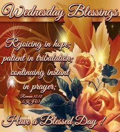 """WEDNESDAY BLESSINGS: Romans 12:12 (1611 KJV !!!!) """" Rejoicing in hope; patient in tribulation; continuing instant in prayer;"""" HAVE A BLESSED DAY !!!! Blessed Wednesday, Have A Blessed Day, Monday Blessings, Biblical Womanhood, Beautiful Prayers, Romans 12, Good Night Quotes, Jesus Loves You, Always Love You"""