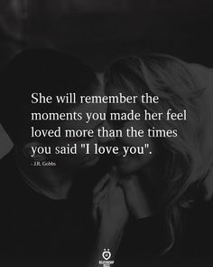 She will remember the moments you made her feel loved more than the times you said