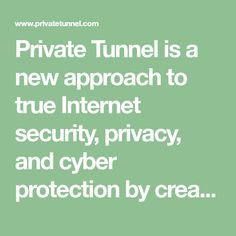 Private Tunnel is a new approach to true Internet security, privacy, and cyber protection by creating a Virtual Private Network VPN integrated with enhanced Intrusion Prevention Software IPS that encrypts data, hides your IP address, and prevents malicious attacks to protect your privacy.
