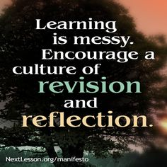 Learning is messy. Encourage a culture of revision and reflection. NextLesson Manifesto
