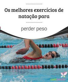 Os melhores exercícios de natação para perder peso  A natação é um dos exercícios mais completos, não só para queimar gorduras, mas também para desenvolver as capacidades cardiovasculares e respiratórias.