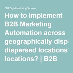 How to implement Marketing Automation across geographically dispersed locations?