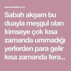 Sabah akşam bu duayla meşgul olan kimseye çok kısa zamanda ummadığı yerlerden para gelir kısa zamanda feraha kavuşur. (Ya acibessaneyiı fela tentıkul elsünü bikülli elaihi ve senaihi ve yagıyasi inde külli kürbetin ve mücibi inde külli davetin ve meazi inde külli şiddetin ve recai hine tengatiü h... Allah, Life Hacks, Prayers, Quotes, Reiki, Ruffles, Istanbul, Stop It, Literature