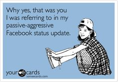 Why yes, that was you I was referring to in my passive-aggressive Facebook status update.