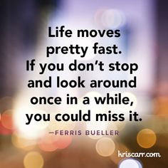 life moves pretty fast. if you don't stop and look around once in a while, you could miss it {ferris bueller}