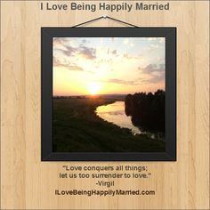 """Love conquers all things; let us too surrender to love.""  -Virgil  http://ILoveBeingHappilyMarried.com"
