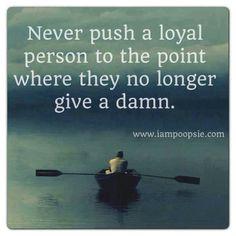 """""""Nunca empujes a una persona leal al punto tal en que ya no les importe un carajo"""""""