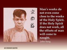 Man's works do not even come close to the works of the Holy Spirit. If the Holy Spirit does not work, all the efforts of man will come to naught. John Sung
