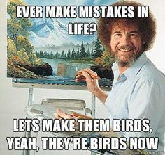 happy little birds, you don't like that molehill? lets make that into a mountain...just like that...