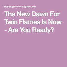 The New Dawn For Twin Flames Is Now - Are You Ready?