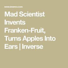 Mad Scientist Invents Franken-Fruit, Turns Apples Into Ears | Inverse
