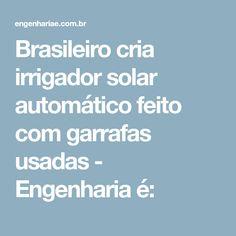 Brasileiro cria irrigador solar automático feito com garrafas usadas - Engenharia é: