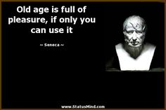 Old age is full of pleasure, if only you can use it - Seneca Quotes - StatusMind.com